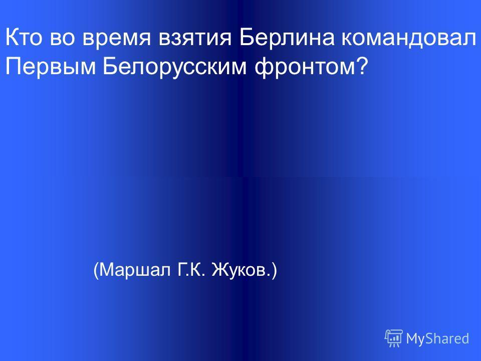 Кто во время взятия Берлина командовал Первым Белорусским фронтом? (Маршал Г.К. Жуков.)