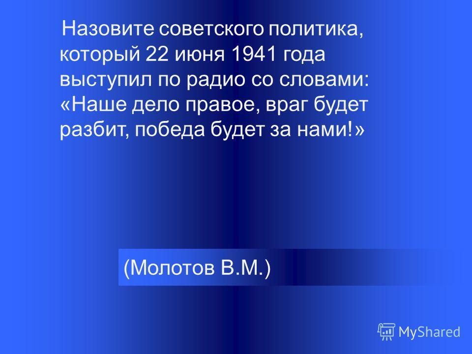 (Молотов В.М.) Назовите советского политика, который 22 июня 1941 года выступил по радио со словами: «Наше дело правое, враг будет разбит, победа будет за нами!»