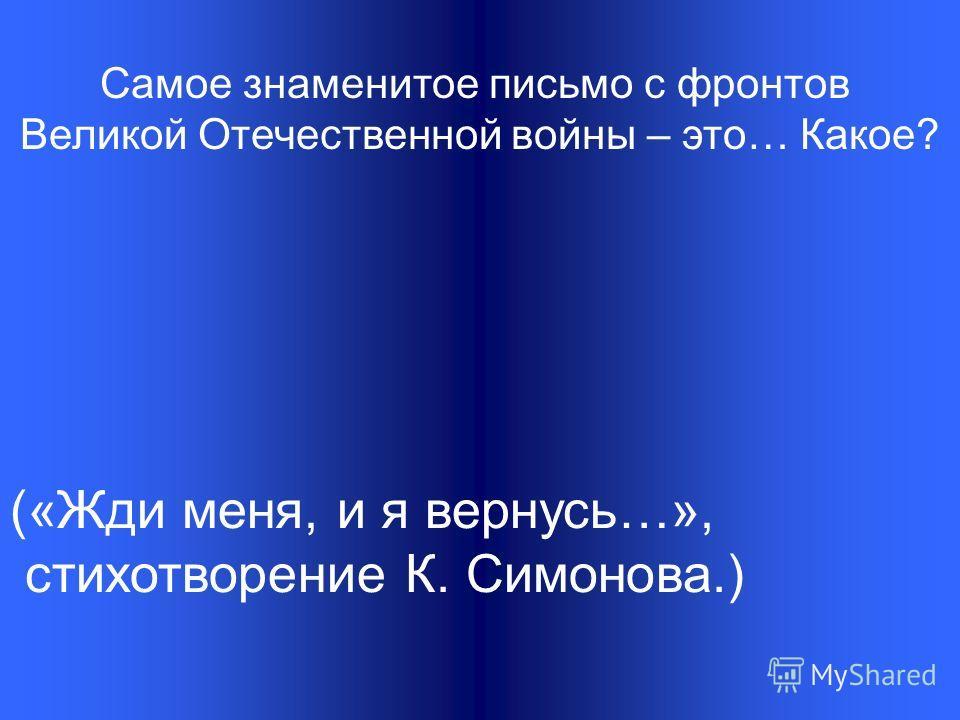 Самое знаменитое письмо с фронтов Великой Отечественной войны – это… Какое? («Жди меня, и я вернусь…», стихотворение К. Симонова.)
