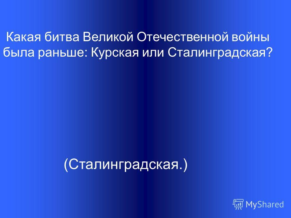 Какая битва Великой Отечественной войны была раньше: Курская или Сталинградская? (Сталинградская.)
