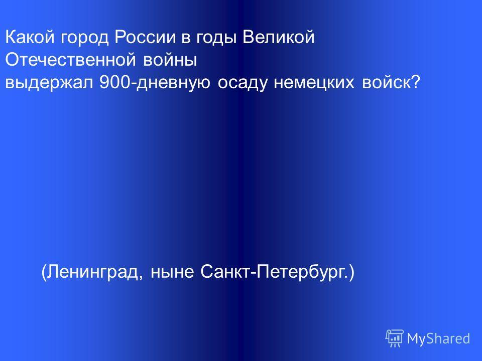 Какой город России в годы Великой Отечественной войны выдержал 900-дневную осаду немецких войск? (Ленинград, ныне Санкт-Петербург.)