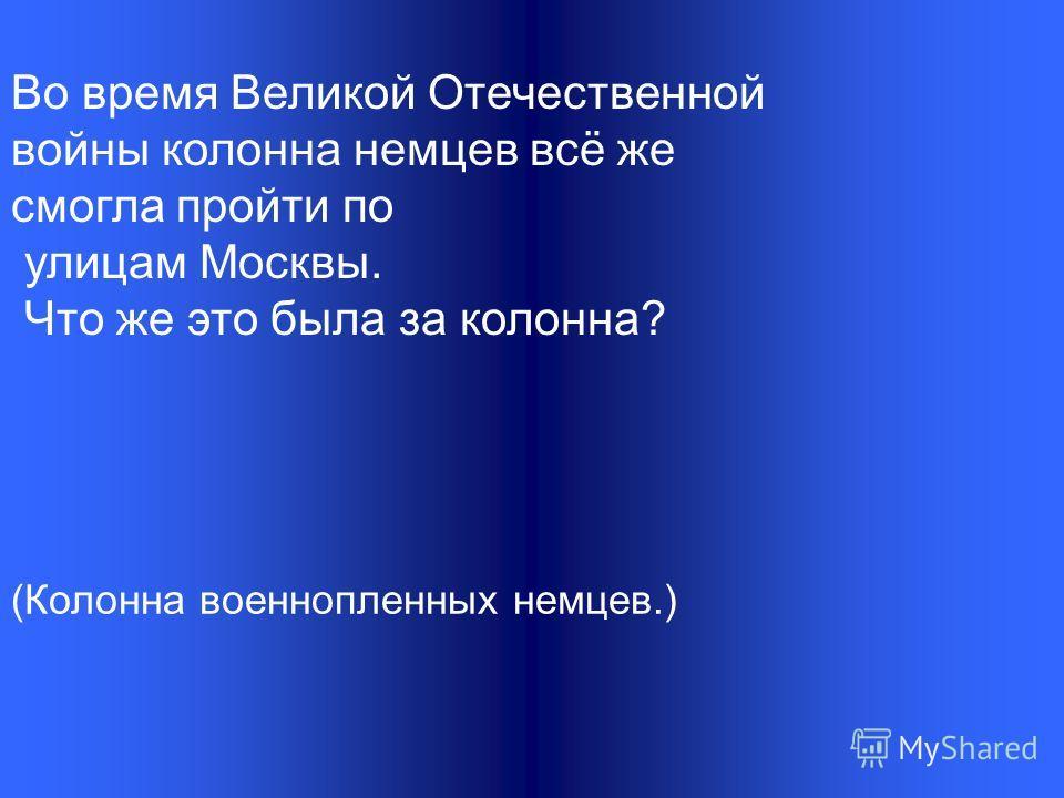 Во время Великой Отечественной войны колонна немцев всё же смогла пройти по улицам Москвы. Что же это была за колонна? (Колонна военнопленных немцев.)
