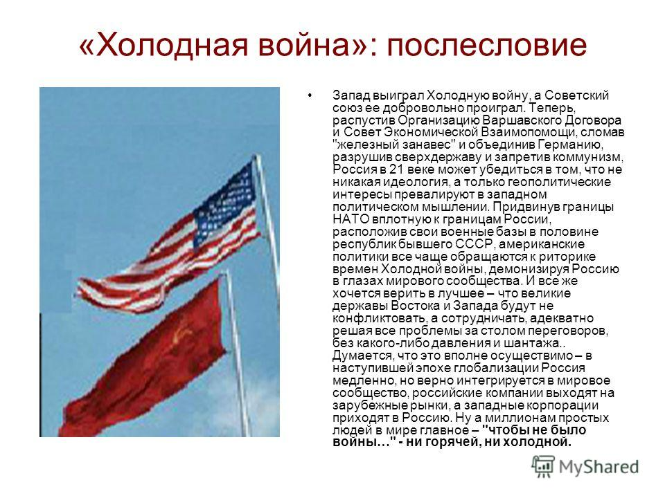 «Холодная война»: послесловие Запад выиграл Холодную войну, а Советский союз ее добровольно проиграл. Теперь, распустив Организацию Варшавского Договора и Совет Экономической Взаимопомощи, сломав