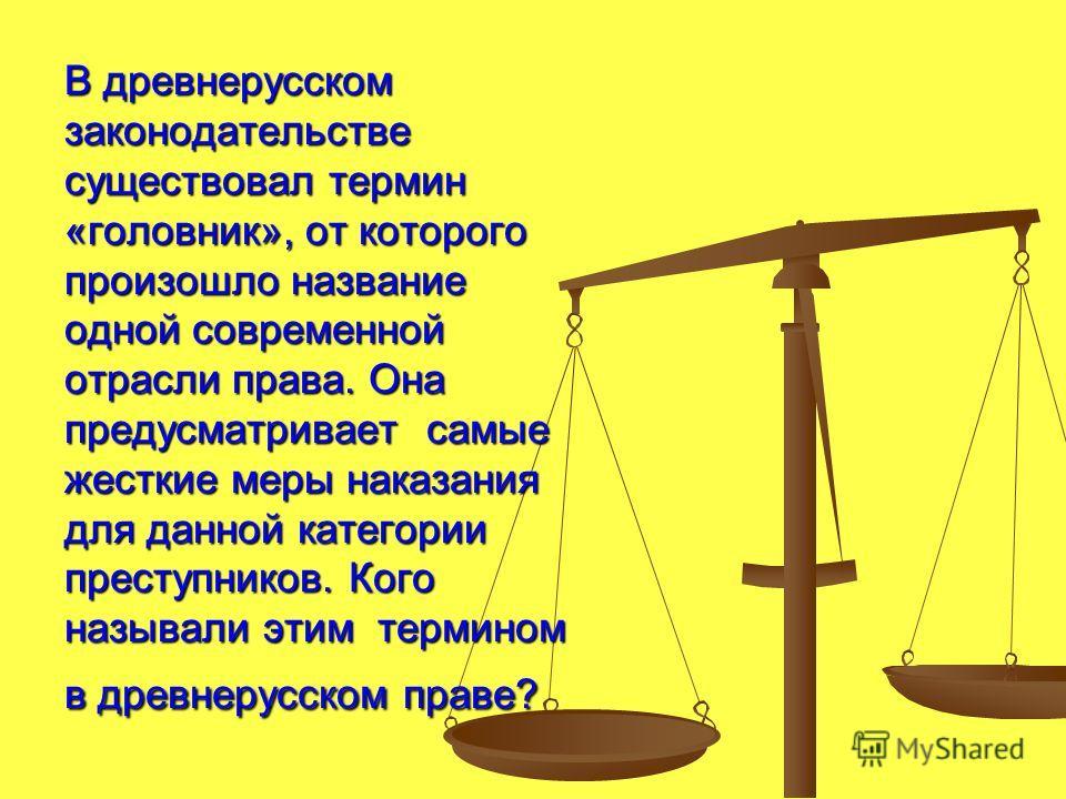 В древнерусском законодательстве существовал термин «головник», от которого произошло название одной современной отрасли права. Она предусматривает самые жесткие меры наказания для данной категории преступников. Кого называли этим термином в древнеру