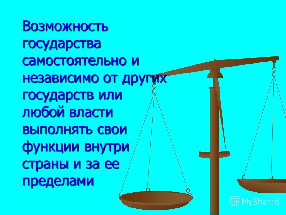 Возможность государства самостоятельно и независимо от других государств или любой власти выполнять свои функции внутри страны и за ее пределами