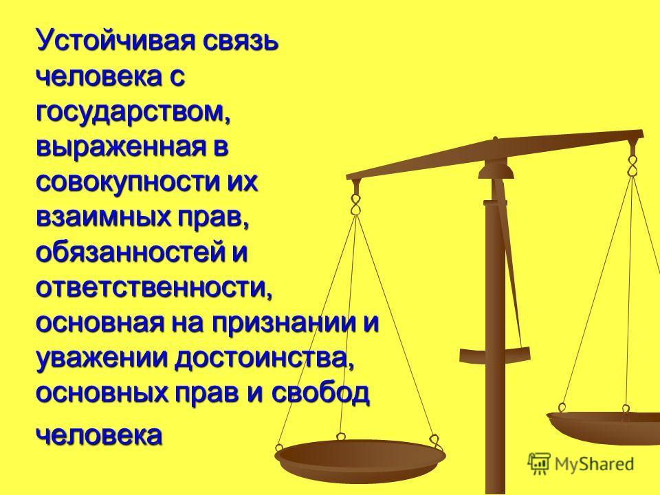 Устойчивая связь человека с государством, выраженная в совокупности их взаимных прав, обязанностей и ответственности, основная на признании и уважении достоинства, основных прав и свобод человека