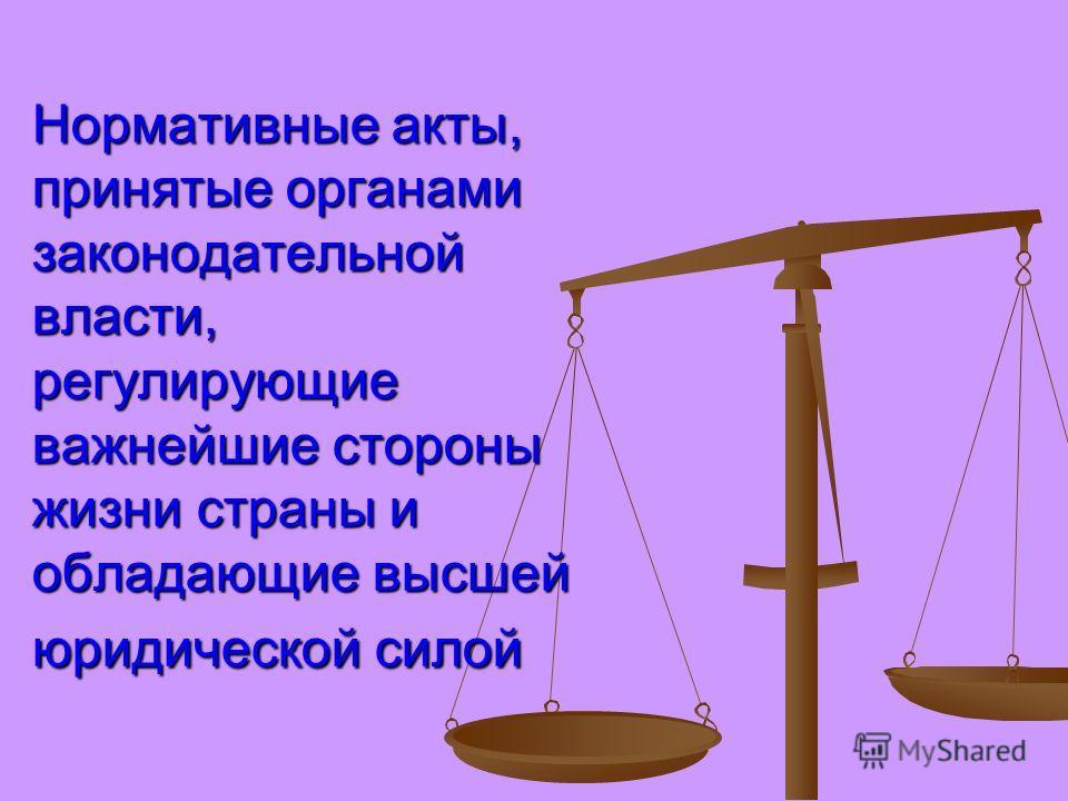 Нормативные акты, принятые органами законодательной власти, регулирующие важнейшие стороны жизни страны и обладающие высшей юридической силой