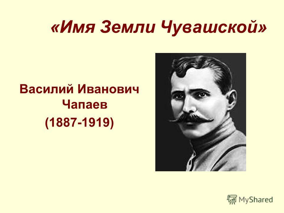 «Имя Земли Чувашской» Василий Иванович Чапаев (1887-1919)