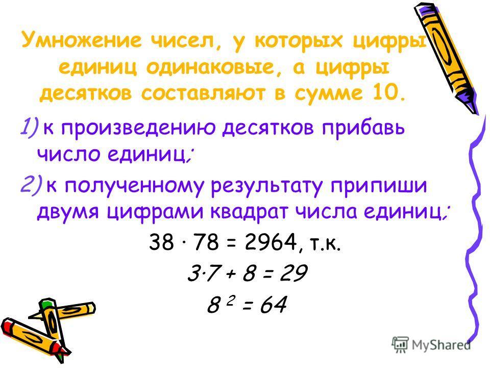 Умножение чисел, у которых цифры единиц одинаковые, а цифры десятков составляют в сумме 10. 1) к произведению десятков прибавь число единиц; 2) к полученному результату припиши двумя цифрами квадрат числа единиц; 38 · 78 = 2964, т.к. 3·7 + 8 = 29 8 2