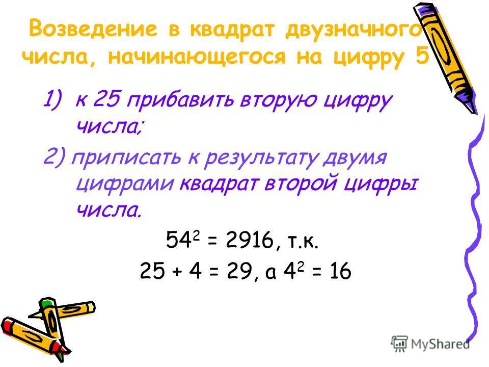 Возведение в квадрат двузначного числа, начинающегося на цифру 5 1)к 25 прибавить вторую цифру числа; 2) приписать к результату двумя цифрами квадрат второй цифры числа. 54 2 = 2916, т.к. 25 + 4 = 29, а 4 2 = 16