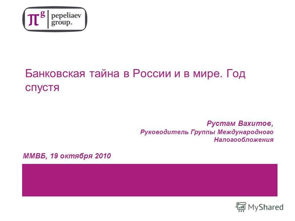 Банковская тайна в России и в мире. Год спустя Рустам Вахитов, Руководитель Группы Международного Налогообложения ММВБ, 19 октября 2010