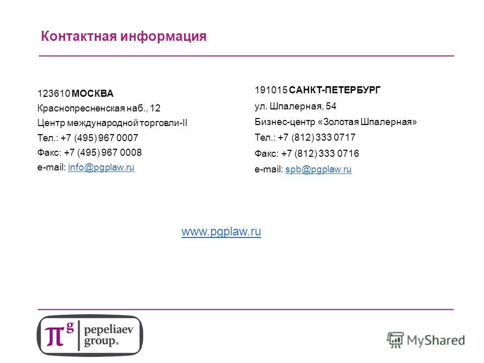 Контактная информация www.pgplaw.ru 123610 МОСКВА Краснопресненская наб., 12 Центр международной торговли-II Тел.: +7 (495) 967 0007 Факс: +7 (495) 967 0008 e-mail: info@pgplaw.ruinfo@pgplaw.ru 191015 САНКТ-ПЕТЕРБУРГ ул. Шпалерная, 54 Бизнес-центр «З