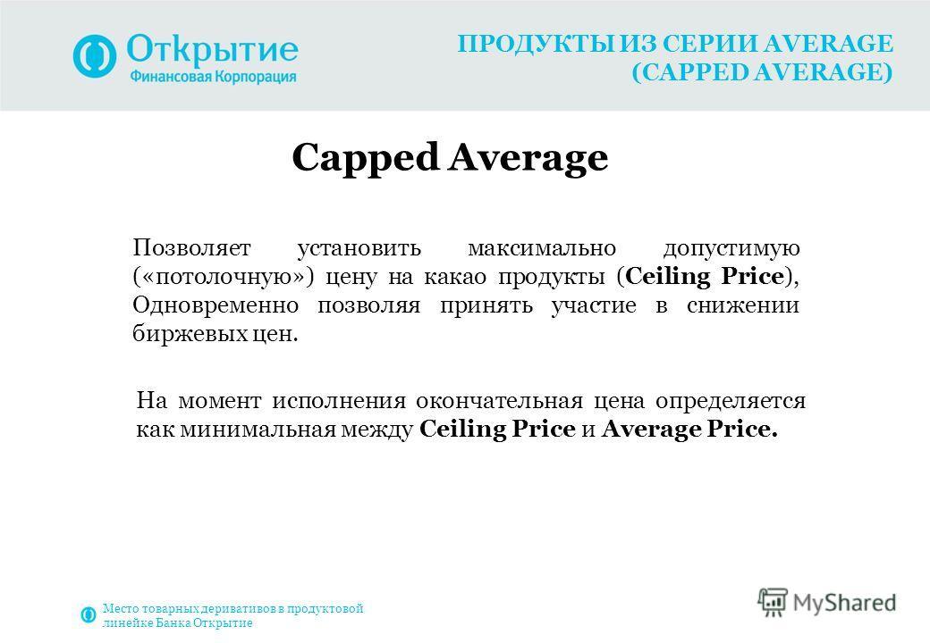 ПРОДУКТЫ ИЗ СЕРИИ AVERAGE (CAPPED AVERAGE) Capped Average Позволяет установить максимально допустимую («потолочную») цену на какао продукты (Ceiling Price), Одновременно позволяя принять участие в снижении биржевых цен. На момент исполнения окончател