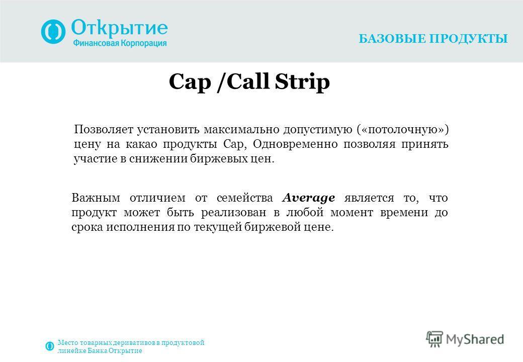 БАЗОВЫЕ ПРОДУКТЫ Cap /Call Strip Позволяет установить максимально допустимую («потолочную») цену на какао продукты Cap, Одновременно позволяя принять участие в снижении биржевых цен. Важным отличием от семейства Average является то, что продукт может