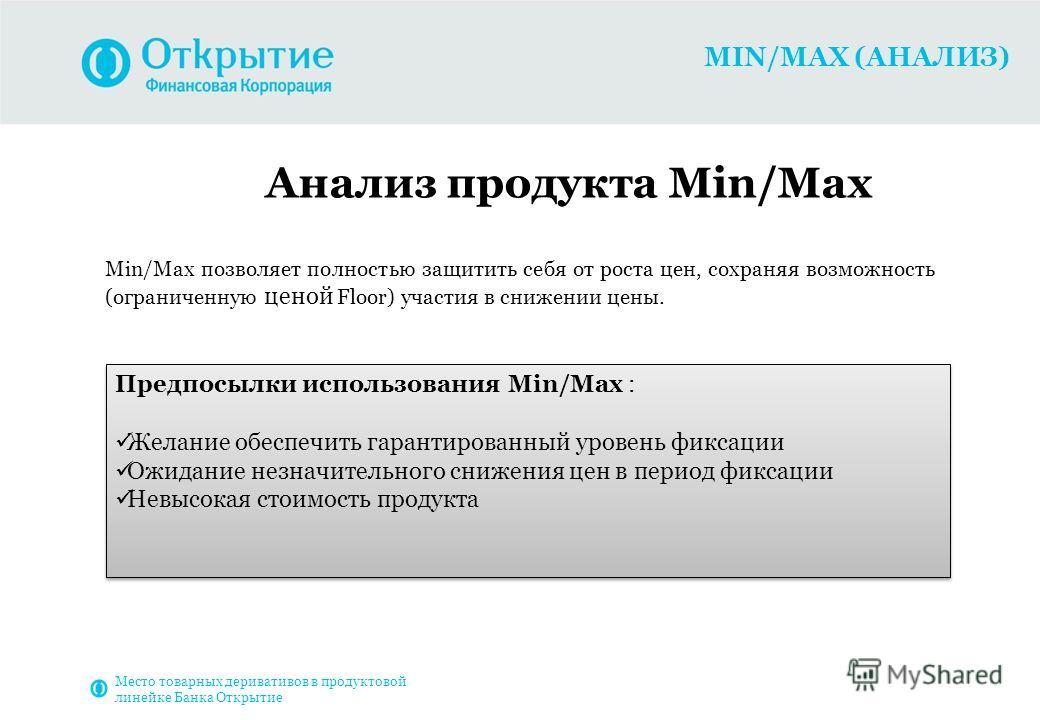 MIN/MAX (АНАЛИЗ) Анализ продукта Min/Max Min/Max позволяет полностью защитить себя от роста цен, сохраняя возможность (ограниченную ценой Floor) участия в снижении цены. Предпосылки использования Min/Max : Желание обеспечить гарантированный уровень ф