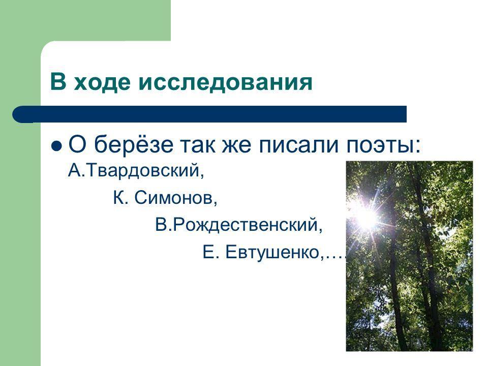 О берёзе так же писали поэты: А.Твардовский, К. Симонов, В.Рождественский, Е. Евтушенко,…..