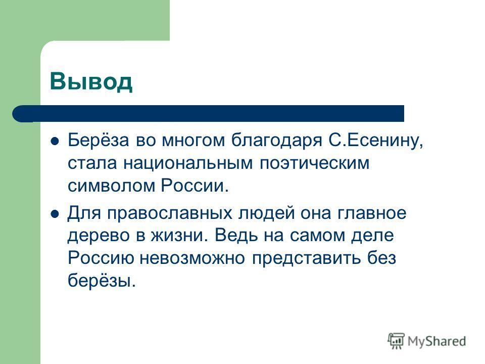 Вывод Берёза во многом благодаря С.Есенину, стала национальным поэтическим символом России. Для православных людей она главное дерево в жизни. Ведь на самом деле Россию невозможно представить без берёзы.