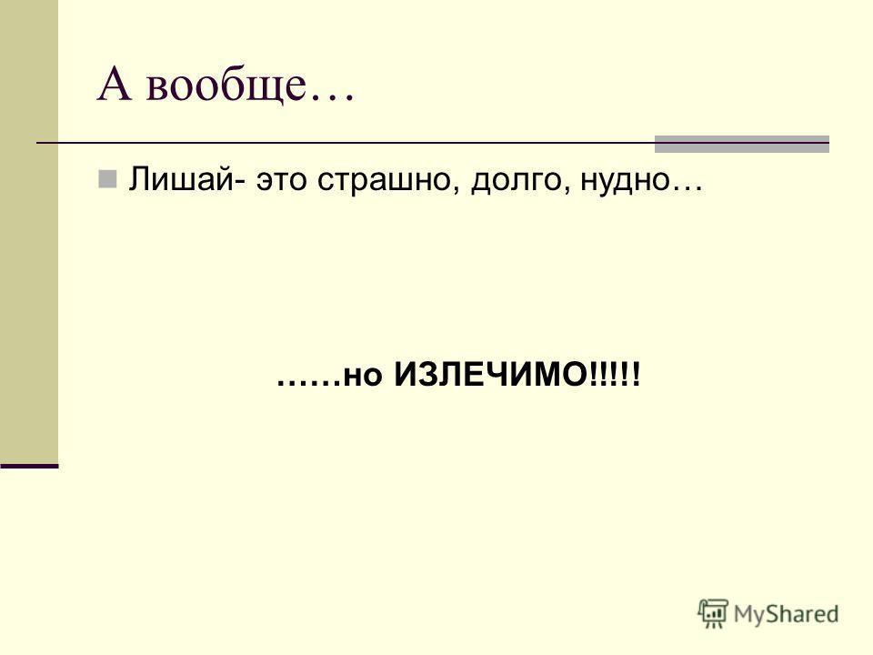 А вообще… Лишай- это страшно, долго, нудно… ……но ИЗЛЕЧИМО!!!!!