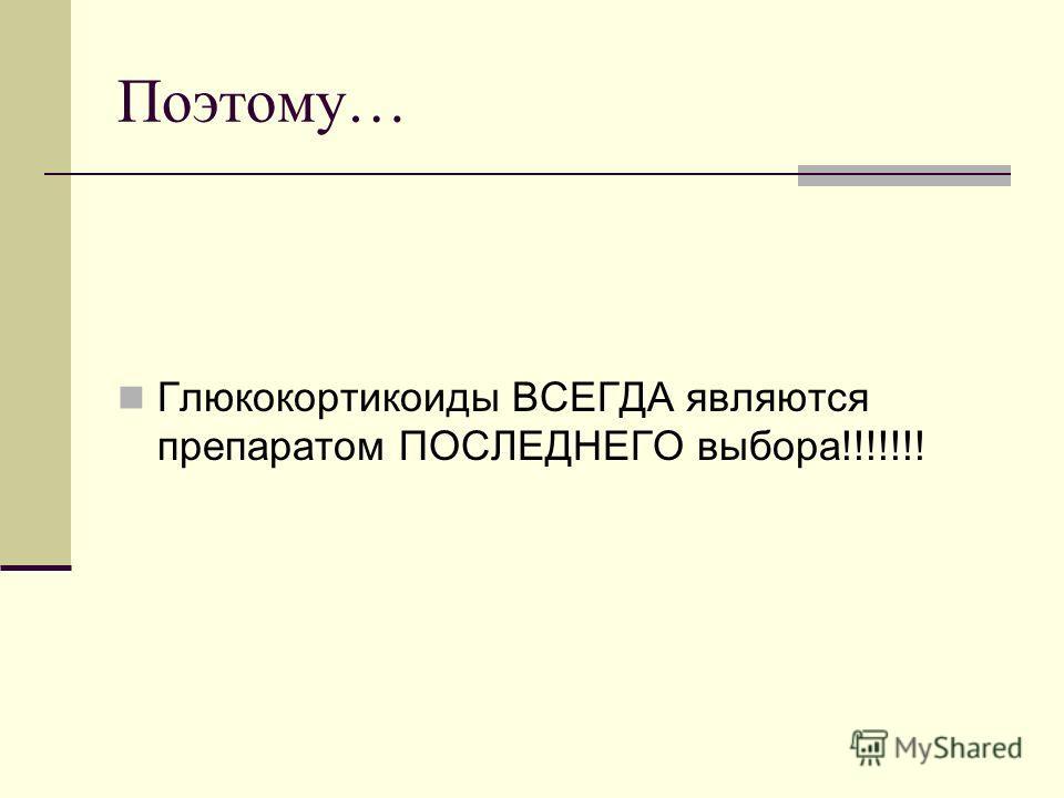 Поэтому… Глюкокортикоиды ВСЕГДА являются препаратом ПОСЛЕДНЕГО выбора!!!!!!!