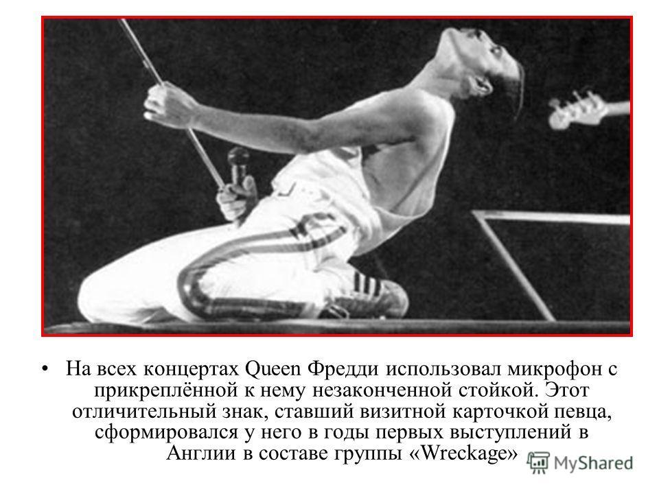 На всех концертах Queen Фредди использовал микрофон с прикреплённой к нему незаконченной стойкой. Этот отличительный знак, ставший визитной карточкой певца, сформировался у него в годы первых выступлений в Англии в составе группы «Wreckage»