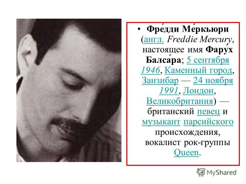 Фре́дди Ме́ркьюри (англ. Freddie Mercury, настоящее имя Фару́х Балса́ра; 5 сентября 1946, Каменный город, Занзибар 24 ноября 1991, Лондон, Великобритания) британский певец и музыкант парсийского происхождения, вокалист рок-группы Queen.англ.5 сентябр