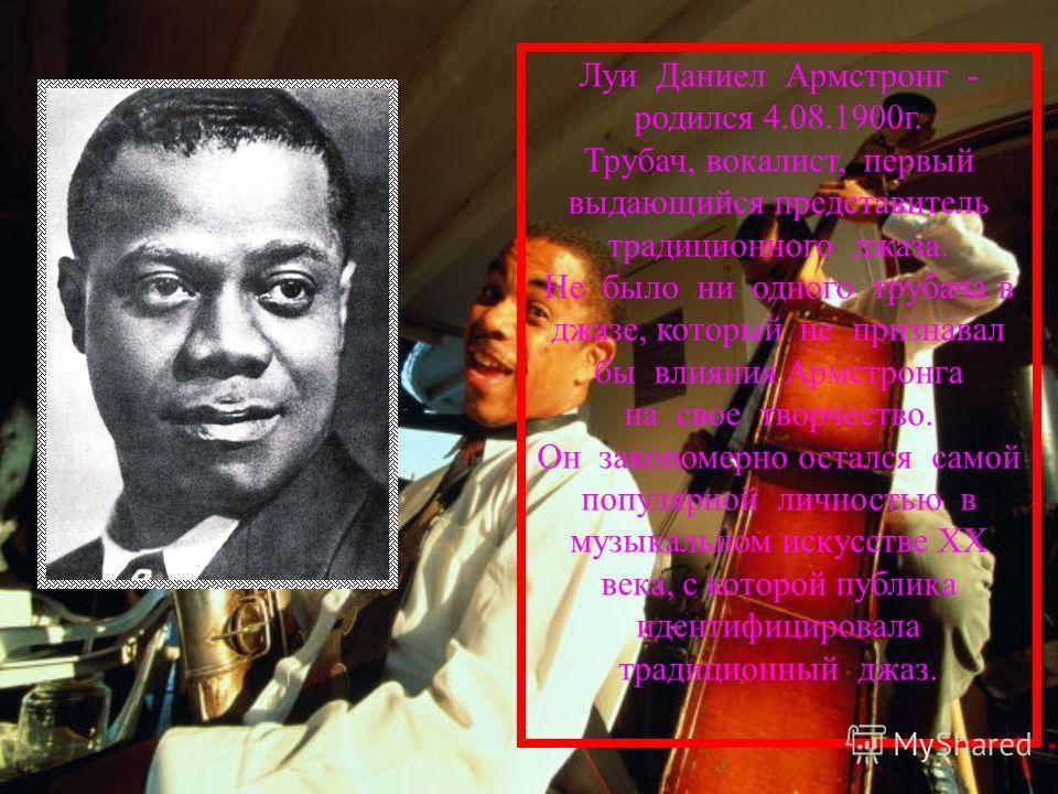 Луи Даниел Армстронг - родился 4.08.1900г. Трубач, вокалист, первый выдающийся представитель традиционного джаза. Не было ни одного трубача в джазе, который не признавал бы влияния Армстронга на свое творчество. Он закономерно остался самой популярно