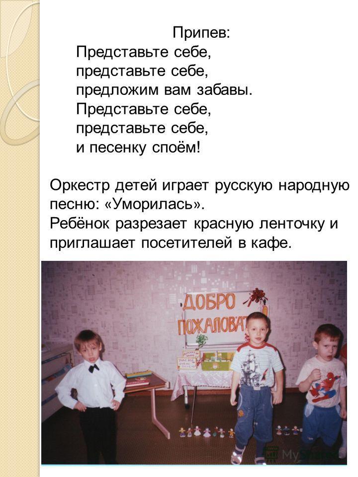 Припев: Представьте себе, представьте себе, предложим вам забавы. Представьте себе, представьте себе, и песенку споём! Оркестр детей играет русскую народную песню: « Уморилась ». Ребёнок разрезает красную ленточку и приглашает посетителей в кафе.