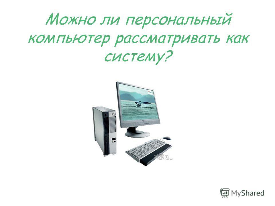 Можно ли персональный компьютер рассматривать как систему?