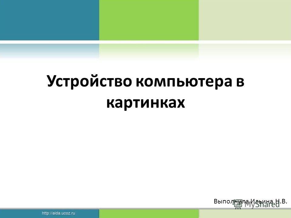 Устройство компьютера в картинках Выполнила Ильина Н.В.