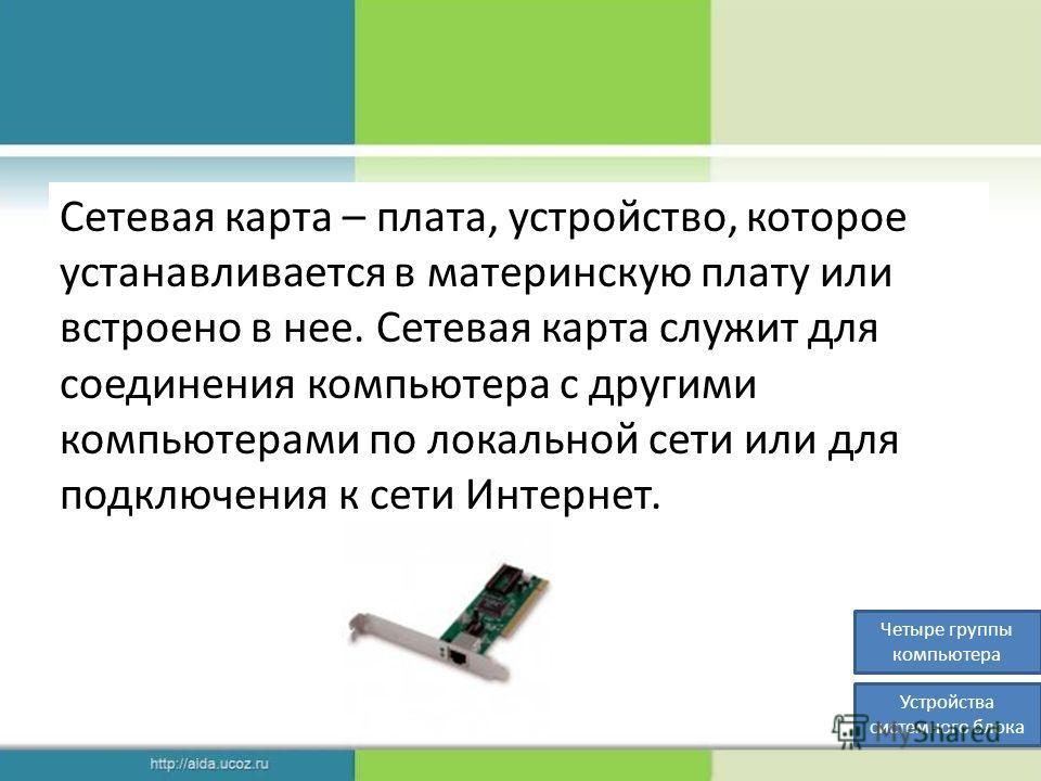 Сетевая карта – плата, устройство, которое устанавливается в материнскую плату или встроено в нее. Сетевая карта служит для соединения компьютера с другими компьютерами по локальной сети или для подключения к сети Интернет. Четыре группы компьютера У