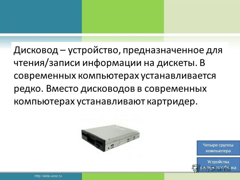 Дисковод – устройство, предназначенное для чтения/записи информации на дискеты. В современных компьютерах устанавливается редко. Вместо дисководов в современных компьютерах устанавливают картридер. Четыре группы компьютера Устройства системного блока