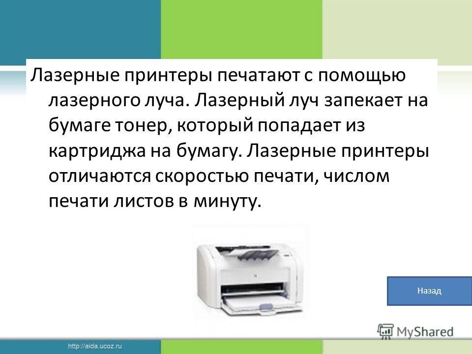 Лазерные принтеры печатают с помощью лазерного луча. Лазерный луч запекает на бумаге тонер, который попадает из картриджа на бумагу. Лазерные принтеры отличаются скоростью печати, числом печати листов в минуту. Назад