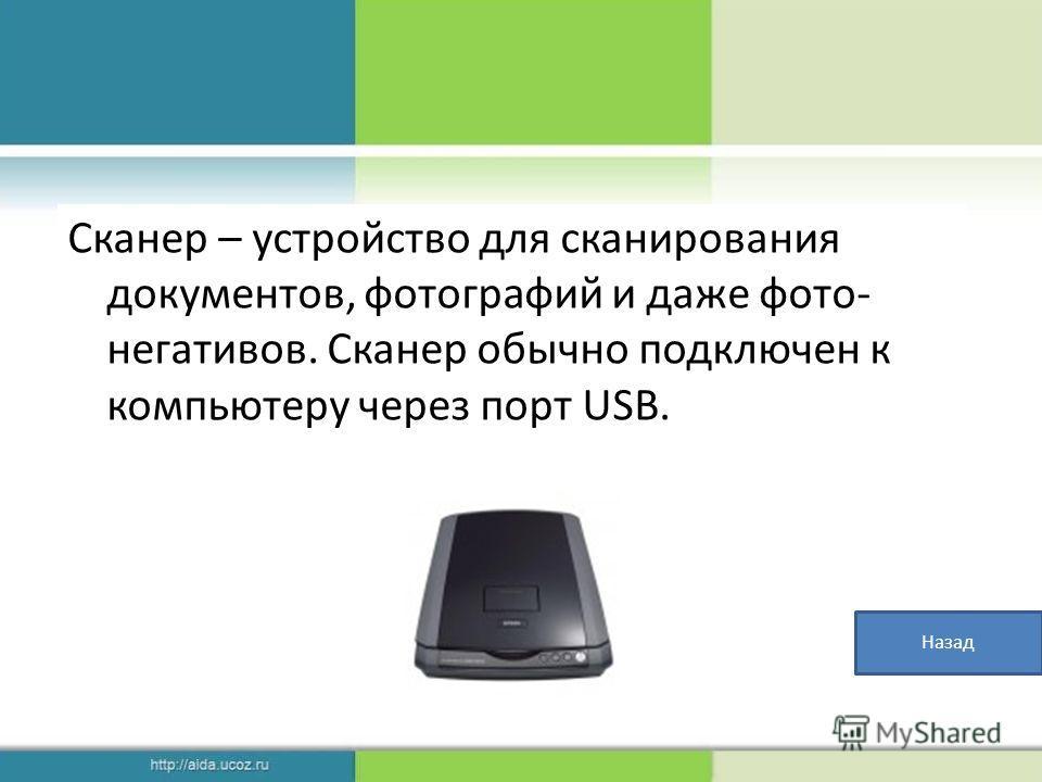 Сканер – устройство для сканирования документов, фотографий и даже фото- негативов. Сканер обычно подключен к компьютеру через порт USB. Назад