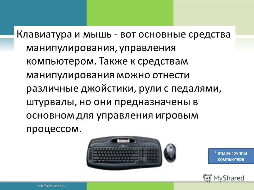 Клавиатура и мышь - вот основные средства манипулирования, управления компьютером. Также к средствам манипулирования можно отнести различные джойстики, рули с педалями, штурвалы, но они предназначены в основном для управления игровым процессом. Четыр