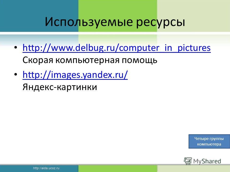 Используемые ресурсы http://www.delbug.ru/computer_in_pictures Скорая компьютерная помощь http://www.delbug.ru/computer_in_pictures http://images.yandex.ru/ Яндекс-картинки http://images.yandex.ru/ Четыре группы компьютера