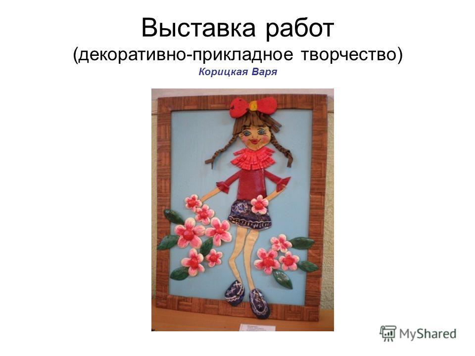 Выставка работ (декоративно-прикладное творчество) Корицкая Варя