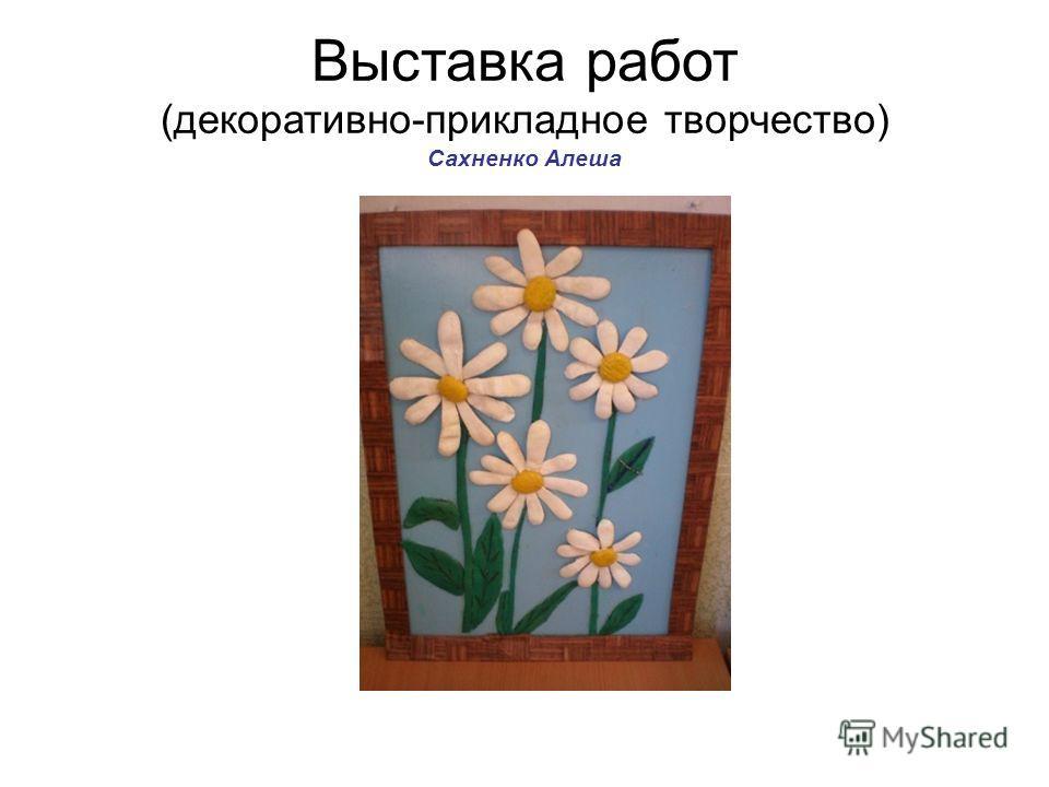 Выставка работ (декоративно-прикладное творчество) Сахненко Алеша