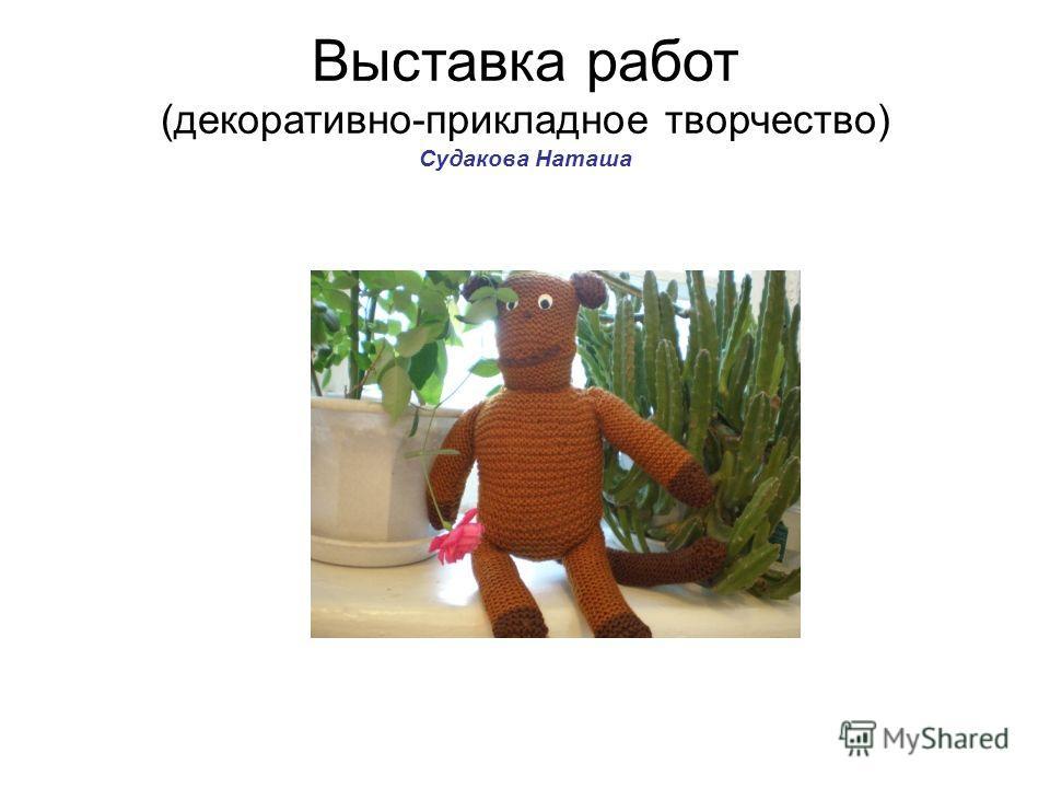 Выставка работ (декоративно-прикладное творчество) Судакова Наташа