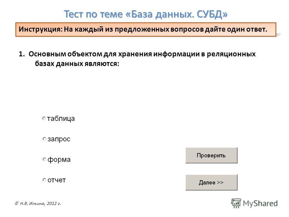 1. Основным объектом для хранения информации в реляционных базах данных являются: Тест по теме «База данных. СУБД» Инструкция: На каждый из предложенных вопросов дайте один ответ. Н.В. Ильина, 2012 г.