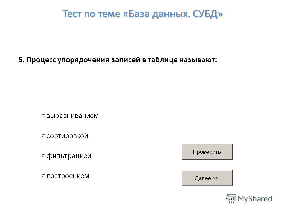 5. Процесс упорядочения записей в таблице называют: Тест по теме «База данных. СУБД»