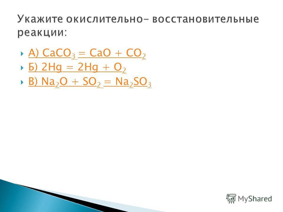 А) CaCO 3 = CaO + CO 2 А) CaCO 3 = CaO + CO 2 Б) 2Hg = 2Hg + O 2 Б) 2Hg = 2Hg + O 2 В) Na 2 O + SO 2 = Na 2 SO 3 В) Na 2 O + SO 2 = Na 2 SO 3