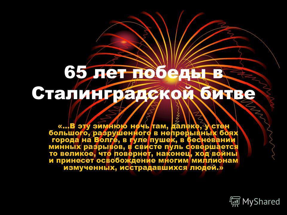65 лет победы в Сталинградской битве «…В эту зимнюю ночь там, далеко, у стен большого, разрушенного в непрерывных боях города на Волге, в гуле пушек, в бесновании минных разрывов, в свисте пуль совершается то великое, что повернет, наконец, ход войны