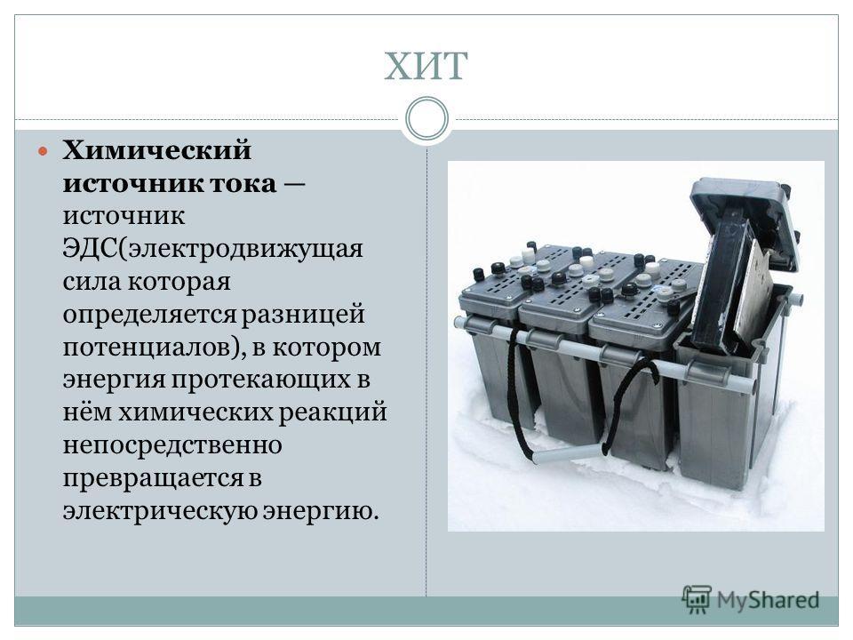 ХИТ Химический источник тока источник ЭДС(электродвижущая сила которая определяется разницей потенциалов), в котором энергия протекающих в нём химических реакций непосредственно превращается в электрическую энергию.
