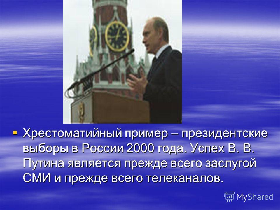 Хрестоматийный пример – президентские выборы в России 2000 года. Успех В. В. Путина является прежде всего заслугой СМИ и прежде всего телеканалов. Хрестоматийный пример – президентские выборы в России 2000 года. Успех В. В. Путина является прежде все