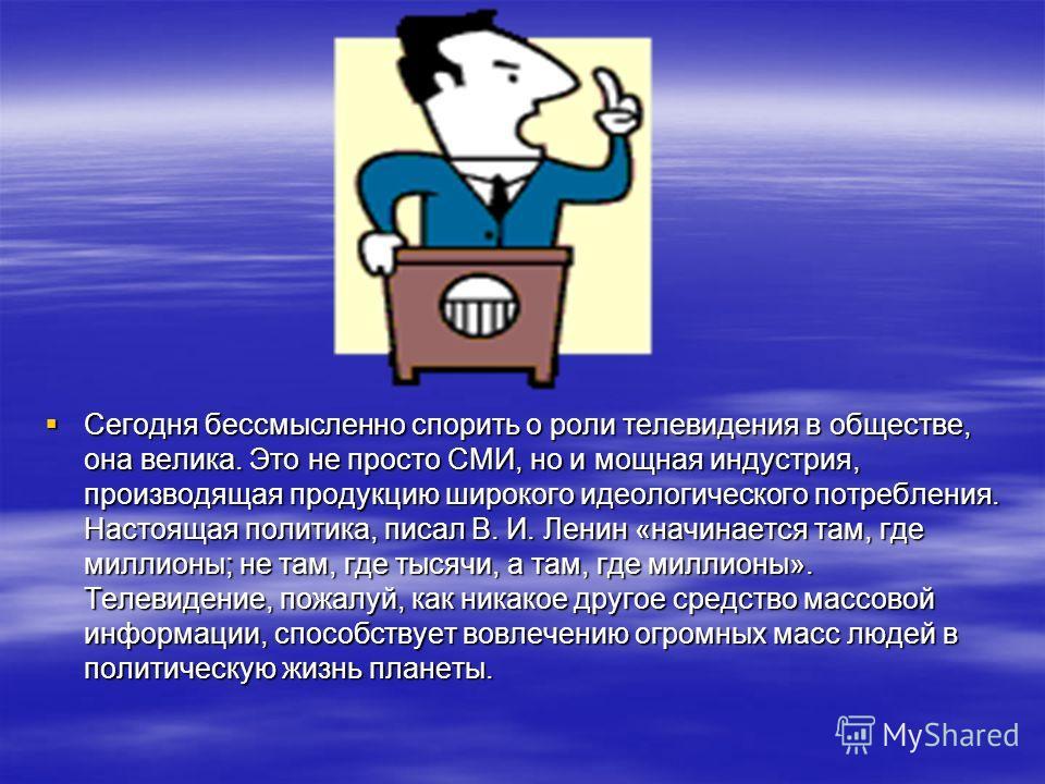 Сегодня бессмысленно спорить о роли телевидения в обществе, она велика. Это не просто СМИ, но и мощная индустрия, производящая продукцию широкого идеологического потребления. Настоящая политика, писал В. И. Ленин «начинается там, где миллионы; не там