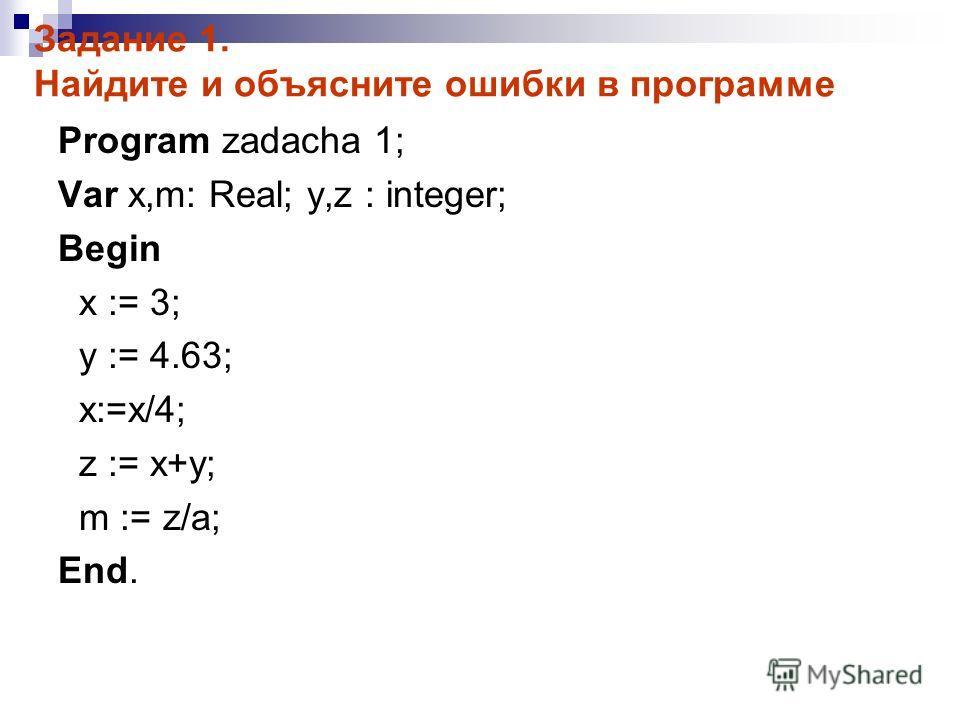 Задание 1. Найдите и объясните ошибки в программе Program zadacha 1; Var x,m: Real; y,z : integer; Begin x := 3; y := 4.63; x:=x/4; z := x+y; m := z/a; End.