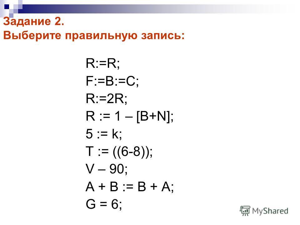 Задание 2. Выберите правильную запись: R:=R; F:=B:=C; R:=2R; R := 1 – [B+N]; 5 := k; T := ((6-8)); V – 90; A + B := B + A; G = 6;
