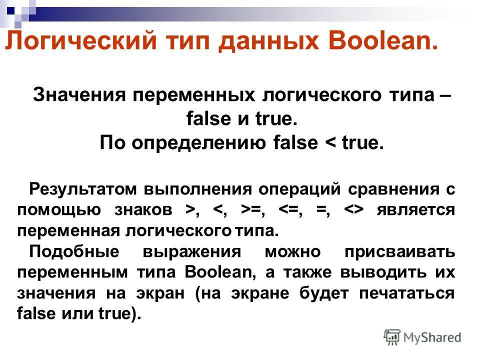 Значения переменных логического типа – false и true. По определению false < true. Результатом выполнения операций сравнения с помощью знаков >, =, является переменная логического типа. Подобные выражения можно присваивать переменным типа Boolean, а т