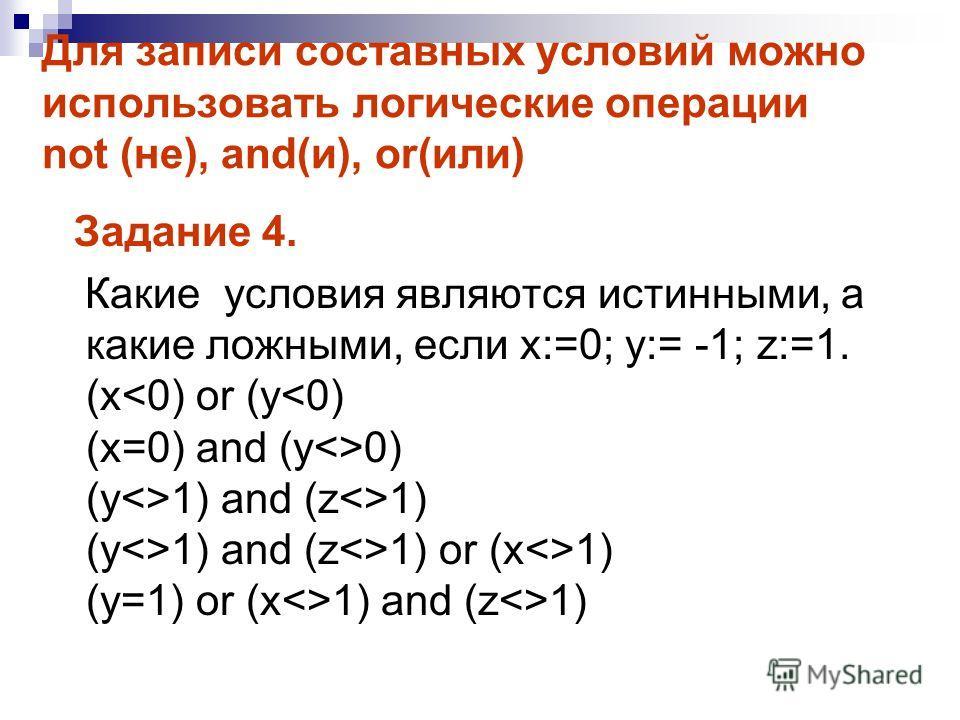 Для записи составных условий можно использовать логические операции not (не), and(и), or(или) Задание 4. Какие условия являются истинными, а какие ложными, если x:=0; y:= -1; z:=1. (x 0) (y1) and (z1) (y1) and (z1) or (x1) (y=1) or (x1) and (z1)