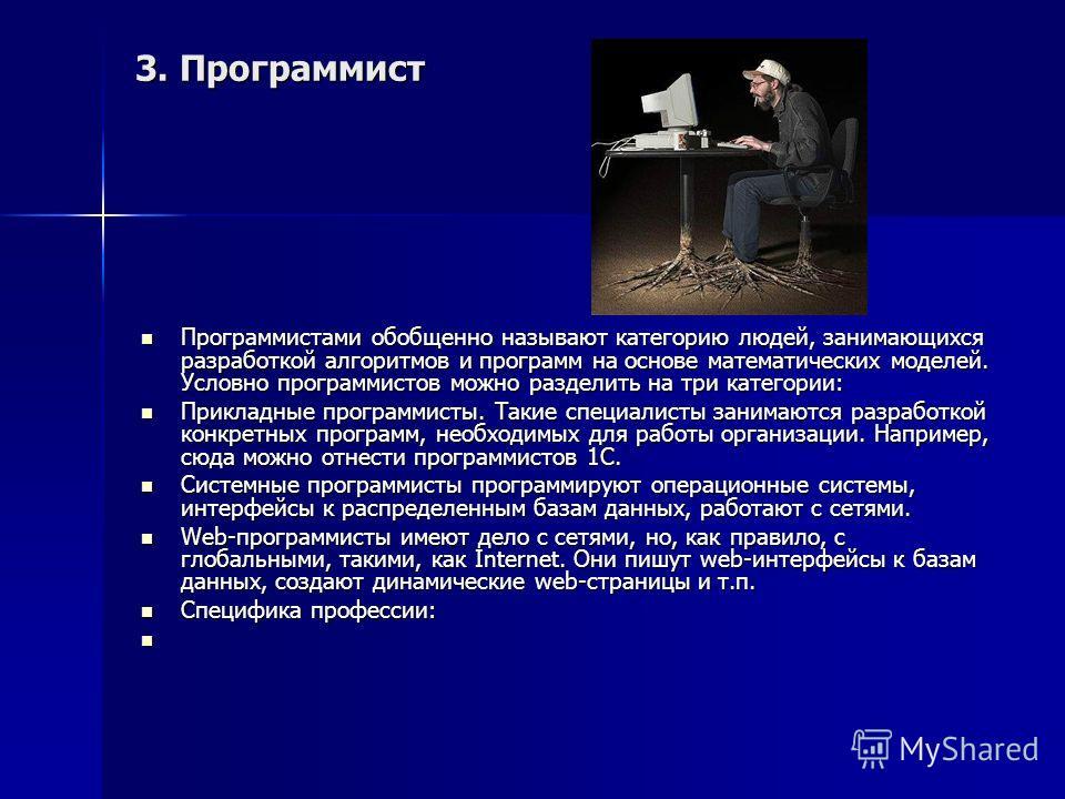 3. Программист Программистами обобщенно называют категорию людей, занимающихся разработкой алгоритмов и программ на основе математических моделей. Условно программистов можно разделить на три категории: Программистами обобщенно называют категорию люд